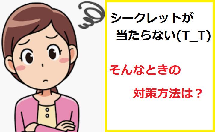 【ママ&パパ必見!】なかなか、シークレットが当たらないときの【対策】は?